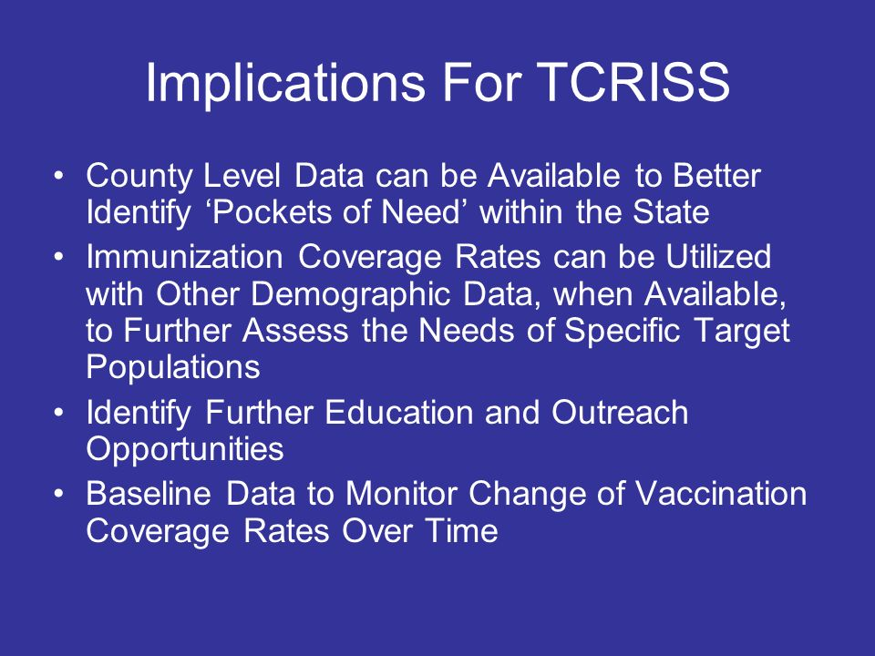 Implications For TCRISS County Level Data can be Available to Better Identify Pockets of Need within the State Immunization Coverage Rates can be Utilized with Other Demographic Data, when Available, to Further Assess the Needs of Specific Target Populations Identify Further Education and Outreach Opportunities Baseline Data to Monitor Change of Vaccination Coverage Rates Over Time
