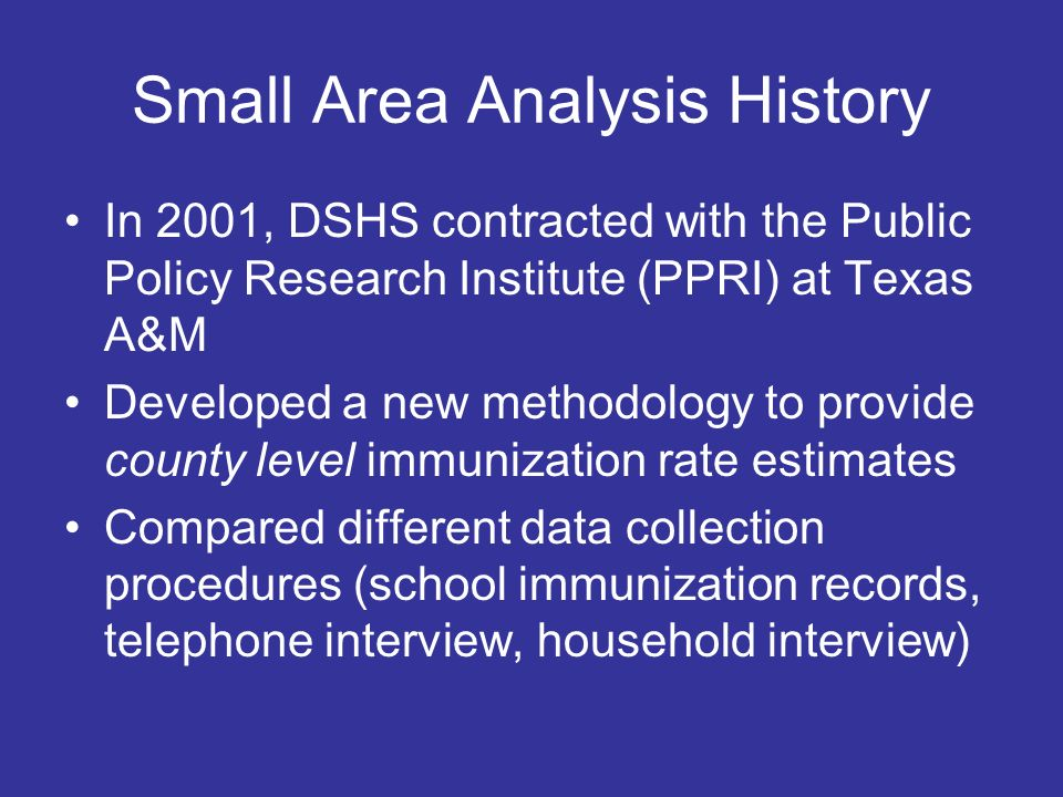 Small Area Analysis History In 2001, DSHS contracted with the Public Policy Research Institute (PPRI) at Texas A&M Developed a new methodology to provide county level immunization rate estimates Compared different data collection procedures (school immunization records, telephone interview, household interview)