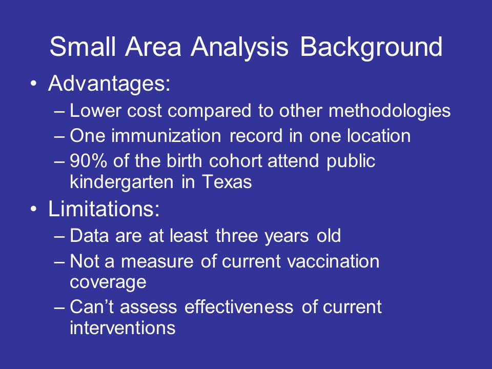 Small Area Analysis Background Advantages: –Lower cost compared to other methodologies –One immunization record in one location –90% of the birth cohort attend public kindergarten in Texas Limitations: –Data are at least three years old –Not a measure of current vaccination coverage –Cant assess effectiveness of current interventions