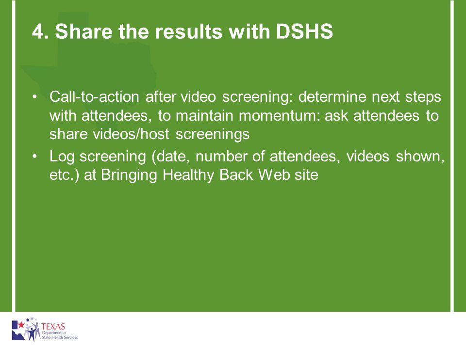4. Share the results with DSHS Call-to-action after video screening: determine next steps with attendees, to maintain momentum: ask attendees to share