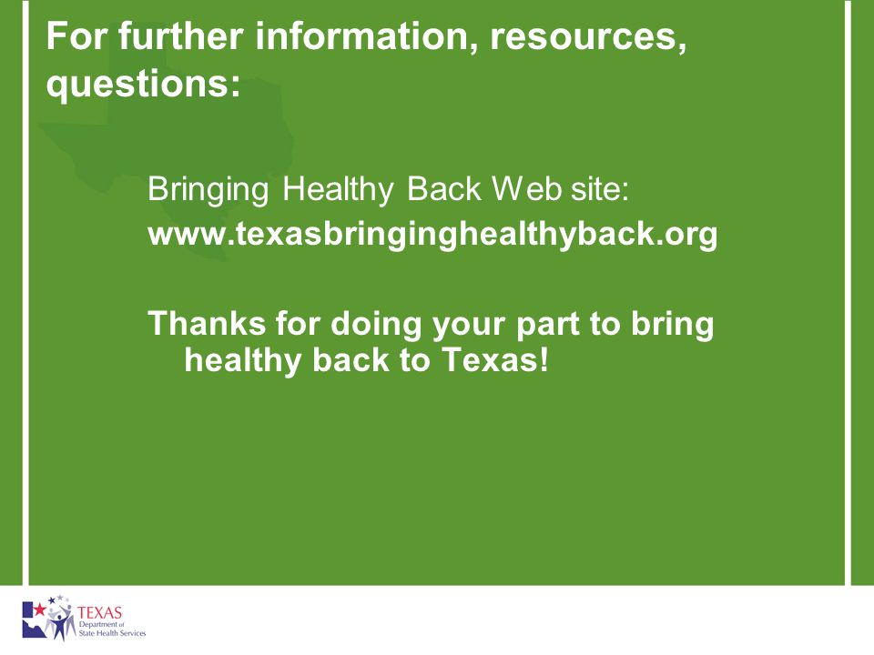 For further information, resources, questions: Bringing Healthy Back Web site:   Thanks for doing your part to bring healthy back to Texas!