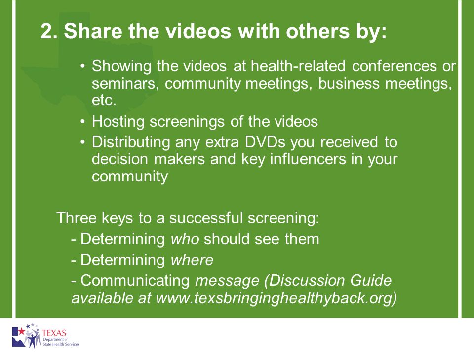 2. Share the videos with others by: Showing the videos at health-related conferences or seminars, community meetings, business meetings, etc. Hosting