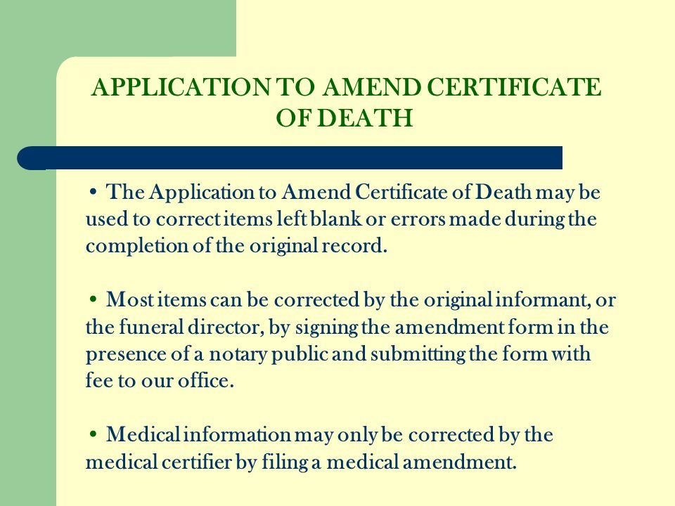 APPLICATION TO AMEND CERTIFICATE OF DEATH The Application to Amend Certificate of Death may be used to correct items left blank or errors made during the completion of the original record.