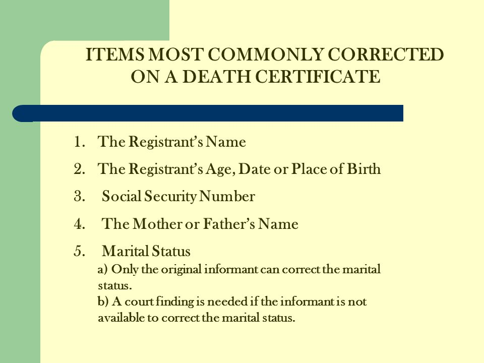 ITEMS MOST COMMONLY CORRECTED ON A DEATH CERTIFICATE 1.The Registrants Name 2.The Registrants Age, Date or Place of Birth 3.