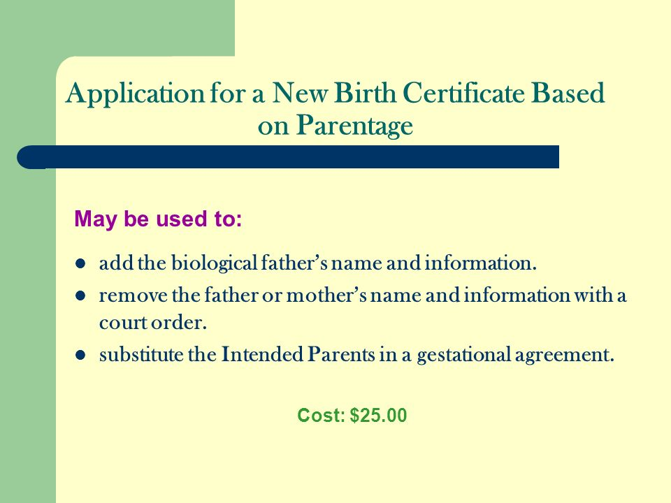 Application for a New Birth Certificate Based on Parentage May be used to: add the biological fathers name and information. remove the father or mothe