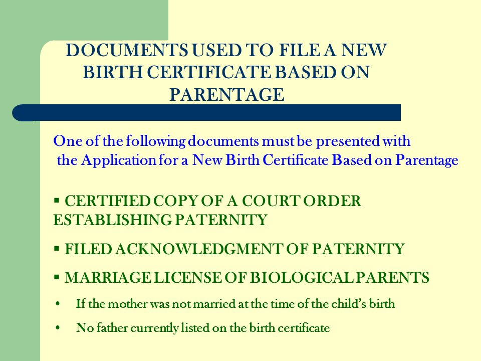 DOCUMENTS USED TO FILE A NEW BIRTH CERTIFICATE BASED ON PARENTAGE CERTIFIED COPY OF A COURT ORDER ESTABLISHING PATERNITY FILED ACKNOWLEDGMENT OF PATERNITY MARRIAGE LICENSE OF BIOLOGICAL PARENTS If the mother was not married at the time of the childs birth No father currently listed on the birth certificate One of the following documents must be presented with the Application for a New Birth Certificate Based on Parentage