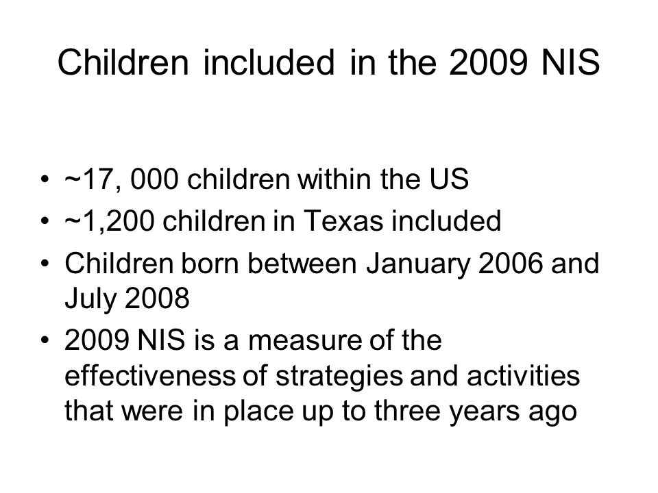 Children included in the 2009 NIS ~17, 000 children within the US ~1,200 children in Texas included Children born between January 2006 and July 2008 2009 NIS is a measure of the effectiveness of strategies and activities that were in place up to three years ago
