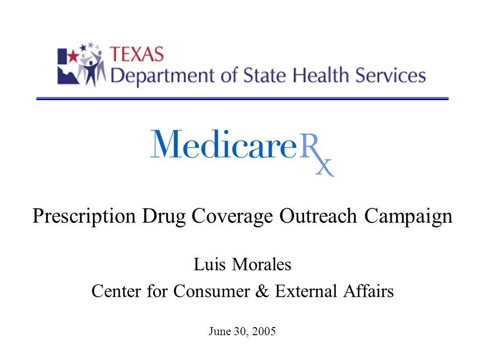 Prescription Drug Coverage Outreach Campaign Luis Morales Center for Consumer & External Affairs June 30, 2005