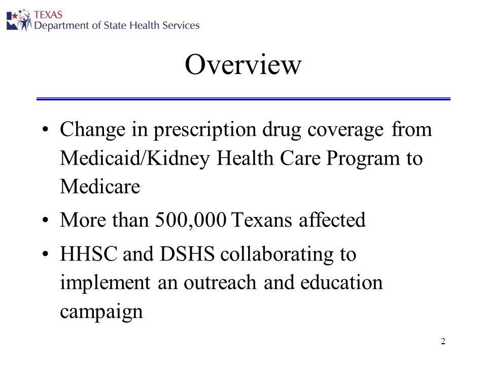 2 Overview Change in prescription drug coverage from Medicaid/Kidney Health Care Program to Medicare More than 500,000 Texans affected HHSC and DSHS collaborating to implement an outreach and education campaign