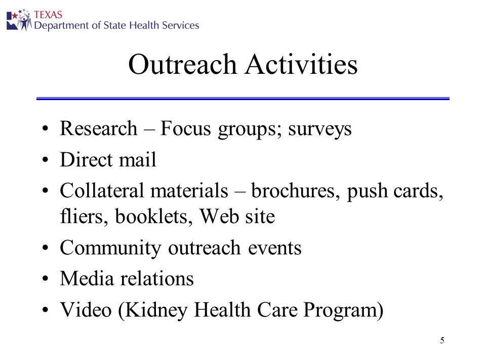 5 Outreach Activities Research – Focus groups; surveys Direct mail Collateral materials – brochures, push cards, fliers, booklets, Web site Community outreach events Media relations Video (Kidney Health Care Program)