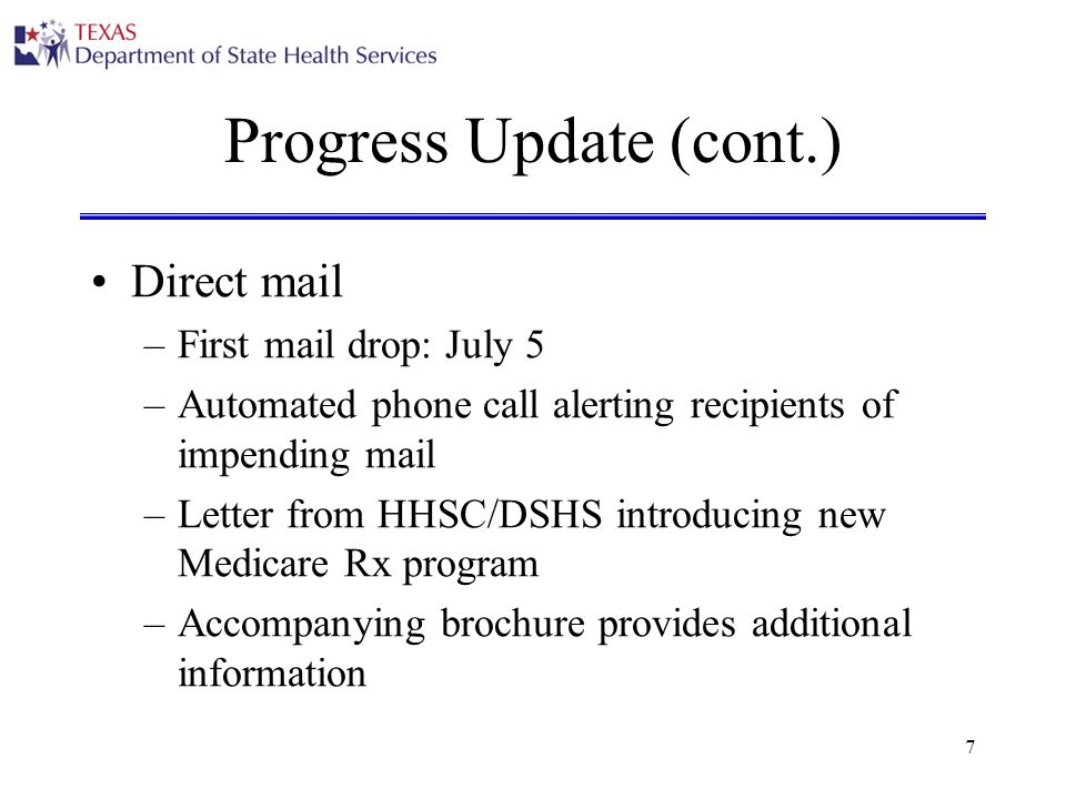 7 Progress Update (cont.) Direct mail –First mail drop: July 5 –Automated phone call alerting recipients of impending mail –Letter from HHSC/DSHS introducing new Medicare Rx program –Accompanying brochure provides additional information