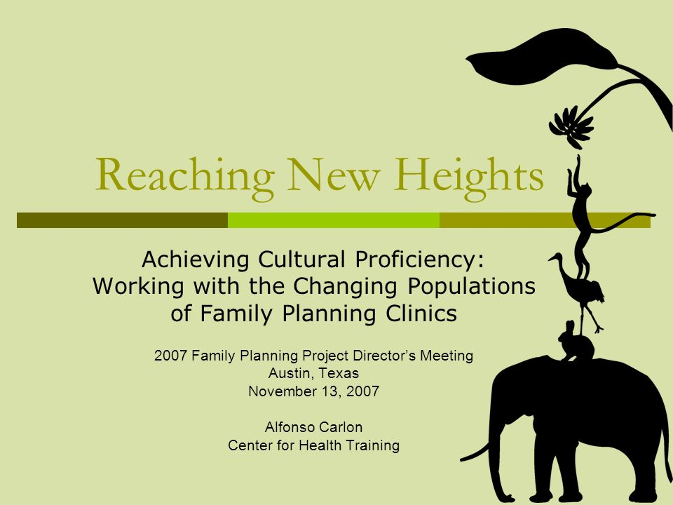 Reaching New Heights Achieving Cultural Proficiency: Working with the Changing Populations of Family Planning Clinics 2007 Family Planning Project Dir