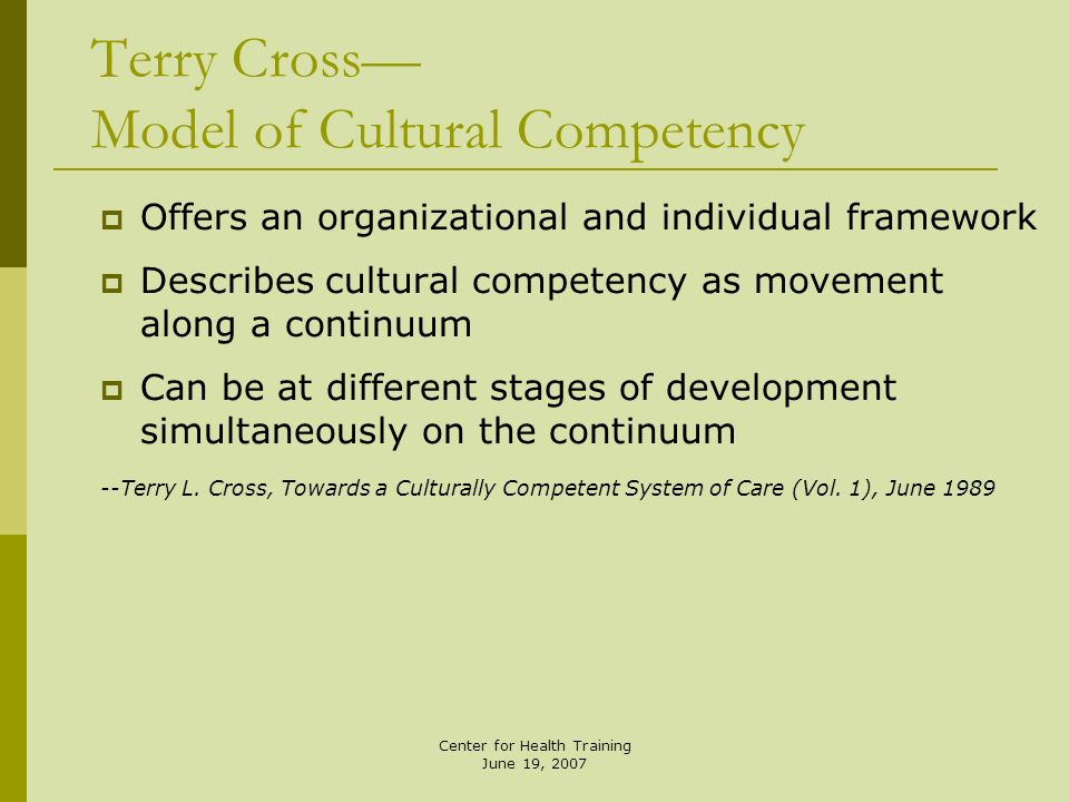 Center for Health Training June 19, 2007 Terry Cross Model of Cultural Competency Offers an organizational and individual framework Describes cultural