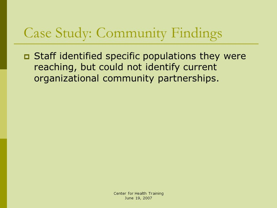 Center for Health Training June 19, 2007 Staff identified specific populations they were reaching, but could not identify current organizational commu
