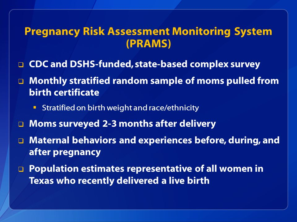 Pregnancy Risk Assessment Monitoring System (PRAMS) CDC and DSHS-funded, state-based complex survey Monthly stratified random sample of moms pulled fr