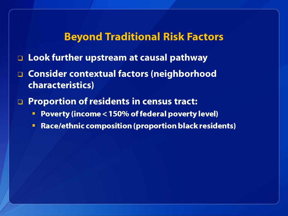 Beyond Traditional Risk Factors Look further upstream at causal pathway Consider contextual factors (neighborhood characteristics) Proportion of resid