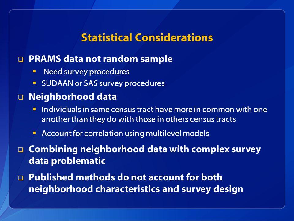 Statistical Considerations PRAMS data not random sample Need survey procedures SUDAAN or SAS survey procedures Neighborhood data Individuals in same c