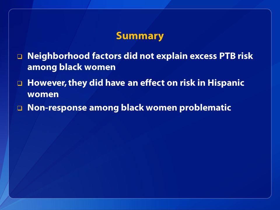 Summary Neighborhood factors did not explain excess PTB risk among black women However, they did have an effect on risk in Hispanic women Non-response