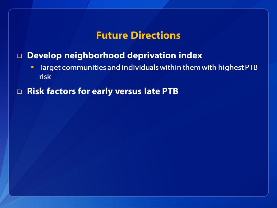 Future Directions Develop neighborhood deprivation index Target communities and individuals within them with highest PTB risk Risk factors for early v