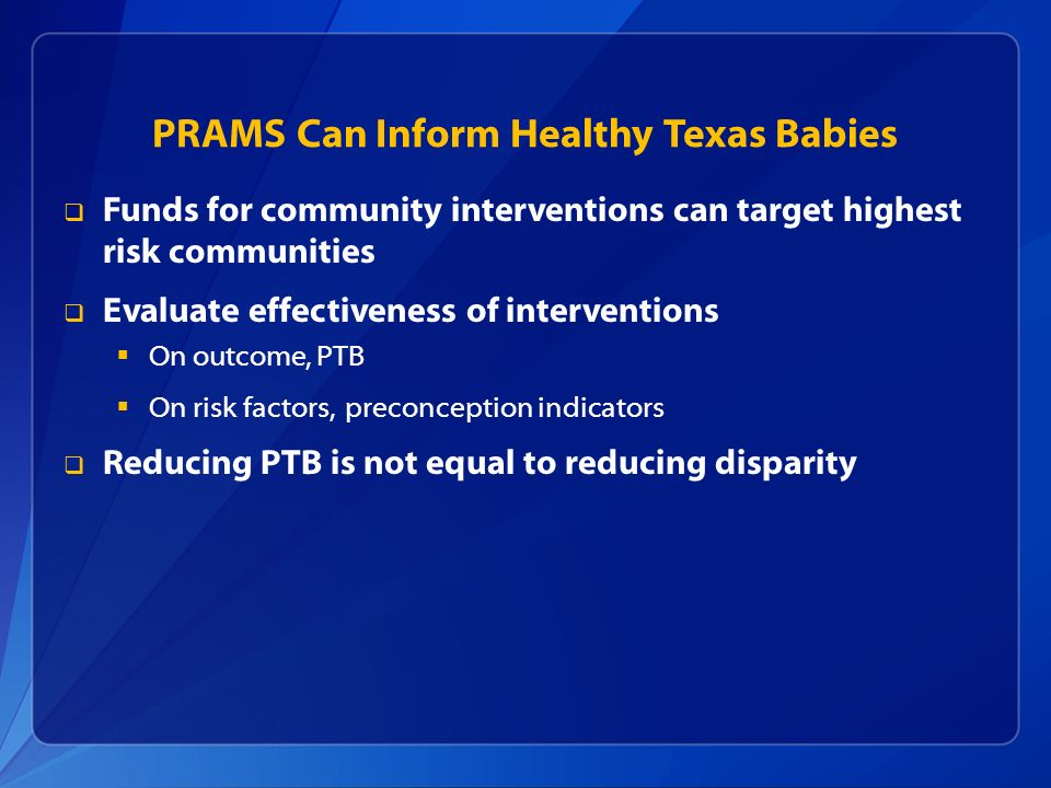 PRAMS Can Inform Healthy Texas Babies Funds for community interventions can target highest risk communities Evaluate effectiveness of interventions On