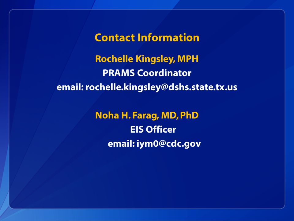 Contact Information Rochelle Kingsley, MPH PRAMS Coordinator email: rochelle.kingsley@dshs.state.tx.us Noha H. Farag, MD, PhD EIS Officer email: iym0@