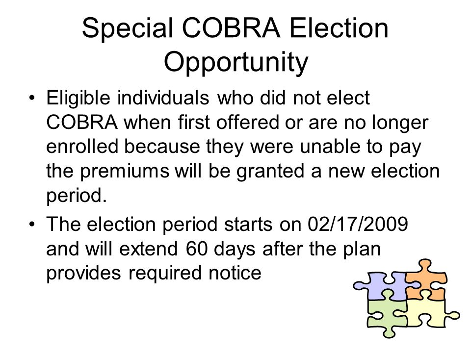 Special COBRA Election Opportunity Eligible individuals who did not elect COBRA when first offered or are no longer enrolled because they were unable to pay the premiums will be granted a new election period.