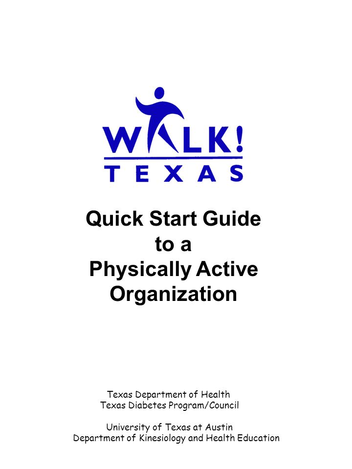 Quick Start Guide to a Physically Active Organization Texas Department of Health Texas Diabetes Program/Council University of Texas at Austin Department of Kinesiology and Health Education