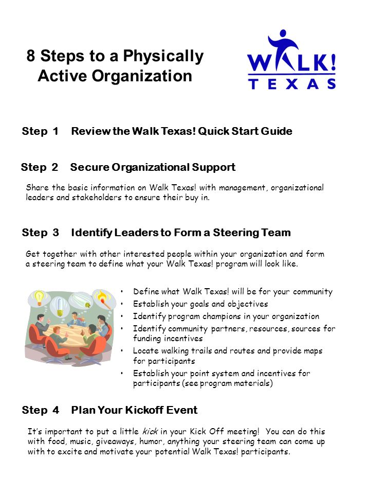 8 Steps to a Physically Active Organization Step 2Secure Organizational Support Step 3Identify Leaders to Form a Steering Team Get together with other interested people within your organization and form a steering team to define what your Walk Texas.