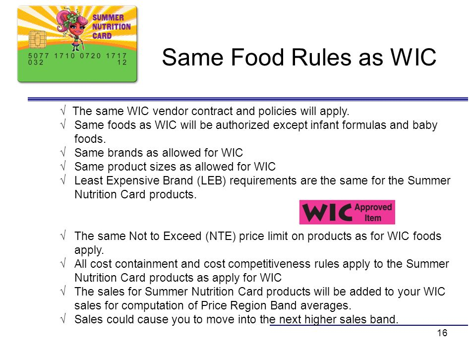 16 Same Food Rules as WIC The same WIC vendor contract and policies will apply. Same foods as WIC will be authorized except infant formulas and baby f