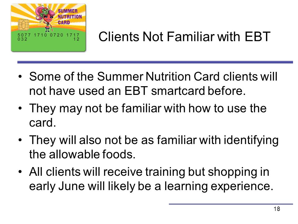 Clients Not Familiar with EBT Some of the Summer Nutrition Card clients will not have used an EBT smartcard before. They may not be familiar with how