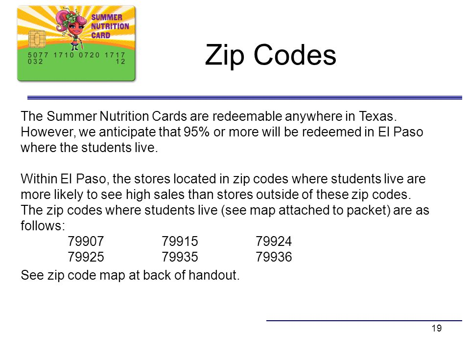 Zip Codes 19 The Summer Nutrition Cards are redeemable anywhere in Texas. However, we anticipate that 95% or more will be redeemed in El Paso where th