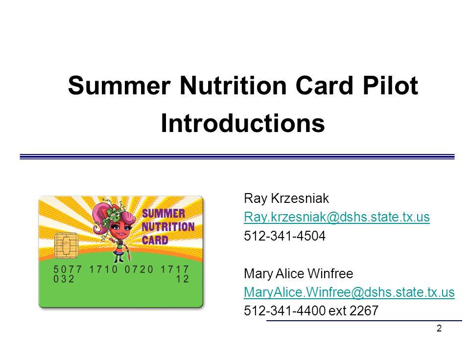 2 Summer Nutrition Card Pilot Introductions Ray Krzesniak Ray.krzesniak@dshs.state.tx.us 512-341-4504 Mary Alice Winfree MaryAlice.Winfree@dshs.state.