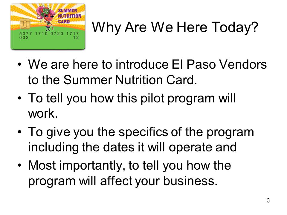 Why Are We Here Today? We are here to introduce El Paso Vendors to the Summer Nutrition Card. To tell you how this pilot program will work. To give yo