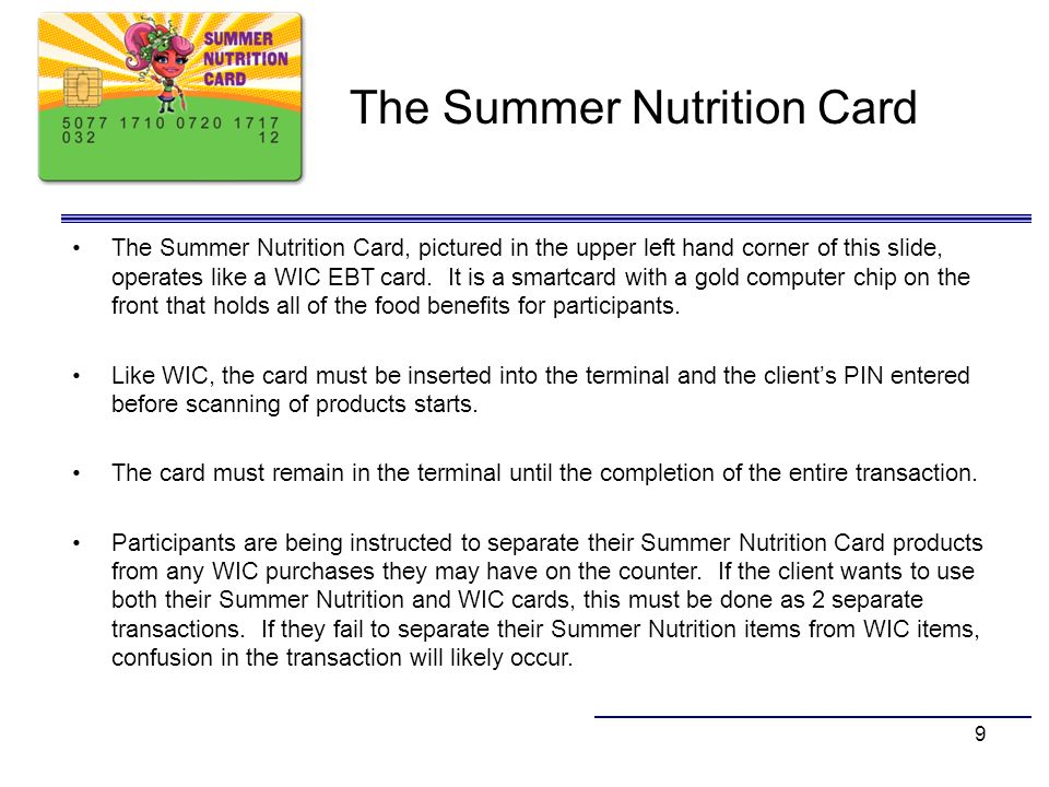 9 The Summer Nutrition Card The Summer Nutrition Card, pictured in the upper left hand corner of this slide, operates like a WIC EBT card. It is a sma