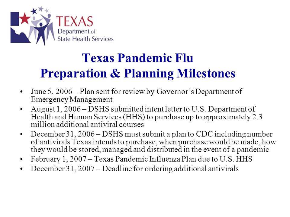 Texas Pandemic Flu Preparation & Planning Milestones June 5, 2006 – Plan sent for review by Governors Department of Emergency Management August 1, 2006 – DSHS submitted intent letter to U.S.