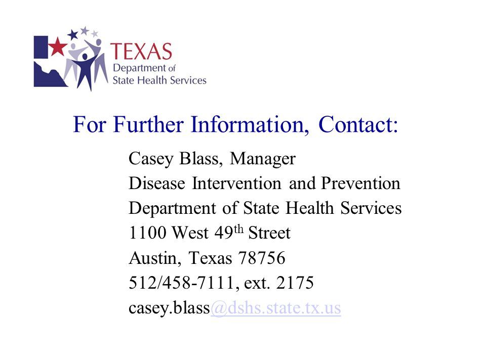 For Further Information, Contact: Casey Blass, Manager Disease Intervention and Prevention Department of State Health Services 1100 West 49 th Street Austin, Texas 78756 512/458-7111, ext.