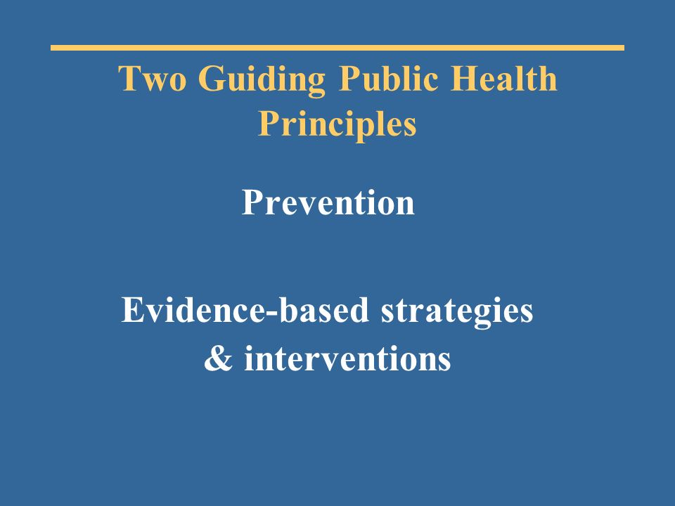 Two Guiding Public Health Principles Prevention Evidence-based strategies & interventions