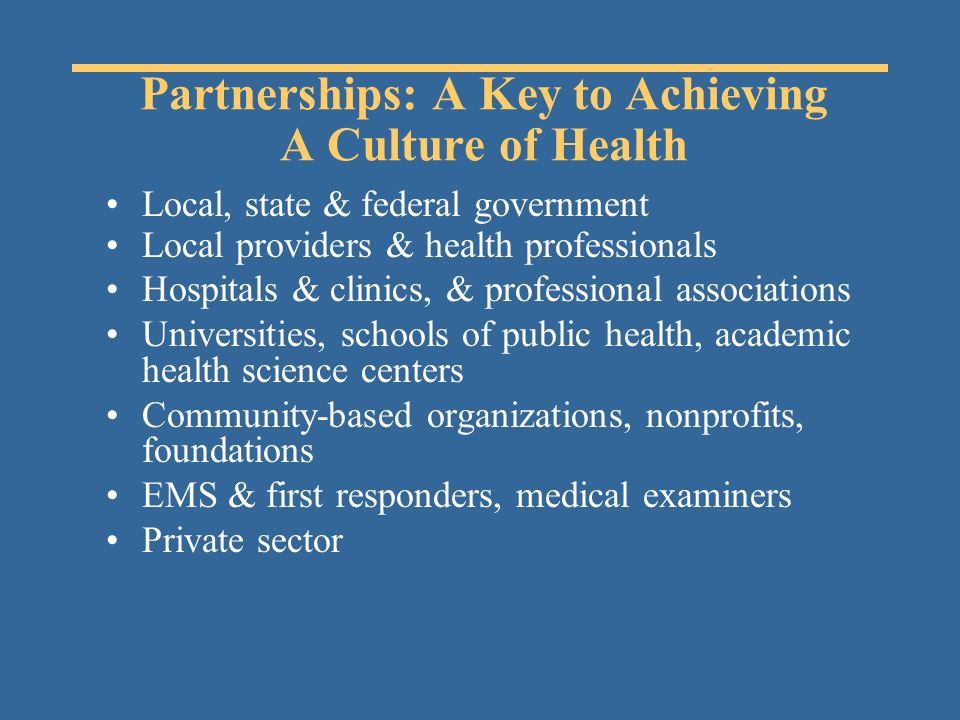 Partnerships: A Key to Achieving A Culture of Health Local, state & federal government Local providers & health professionals Hospitals & clinics, & professional associations Universities, schools of public health, academic health science centers Community-based organizations, nonprofits, foundations EMS & first responders, medical examiners Private sector