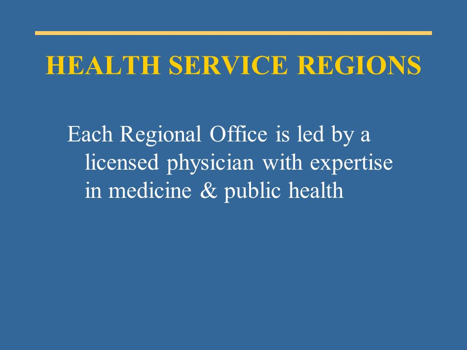 Each Regional Office is led by a licensed physician with expertise in medicine & public health HEALTH SERVICE REGIONS