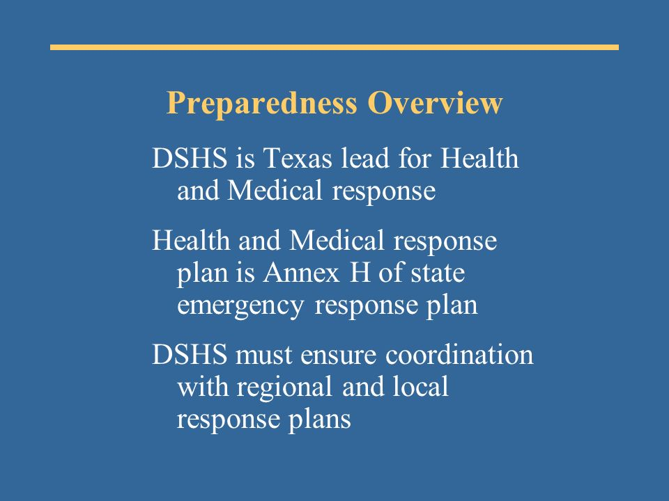 Preparedness Overview DSHS is Texas lead for Health and Medical response Health and Medical response plan is Annex H of state emergency response plan DSHS must ensure coordination with regional and local response plans