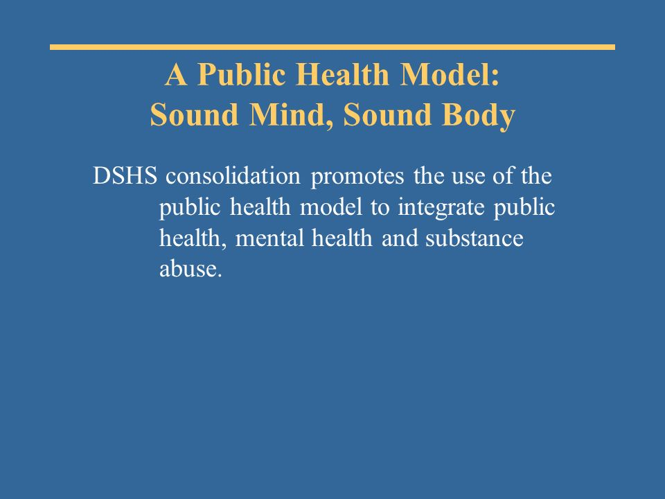 A Public Health Model: Sound Mind, Sound Body DSHS consolidation promotes the use of the public health model to integrate public health, mental health and substance abuse.