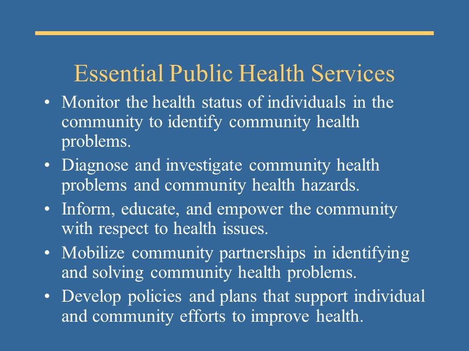 Essential Public Health Services Monitor the health status of individuals in the community to identify community health problems.