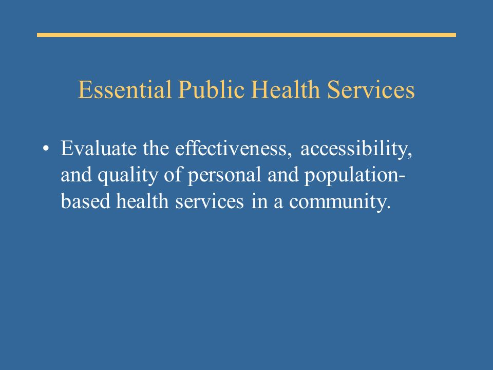 Essential Public Health Services Evaluate the effectiveness, accessibility, and quality of personal and population- based health services in a community.