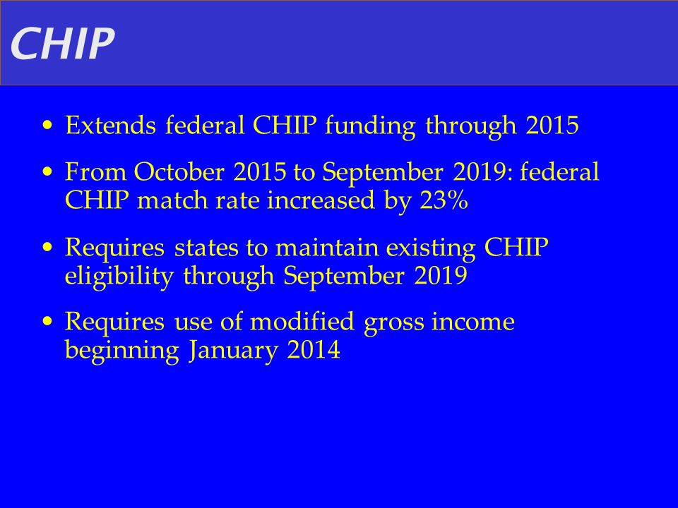 CHIP Extends federal CHIP funding through 2015 From October 2015 to September 2019: federal CHIP match rate increased by 23% Requires states to mainta