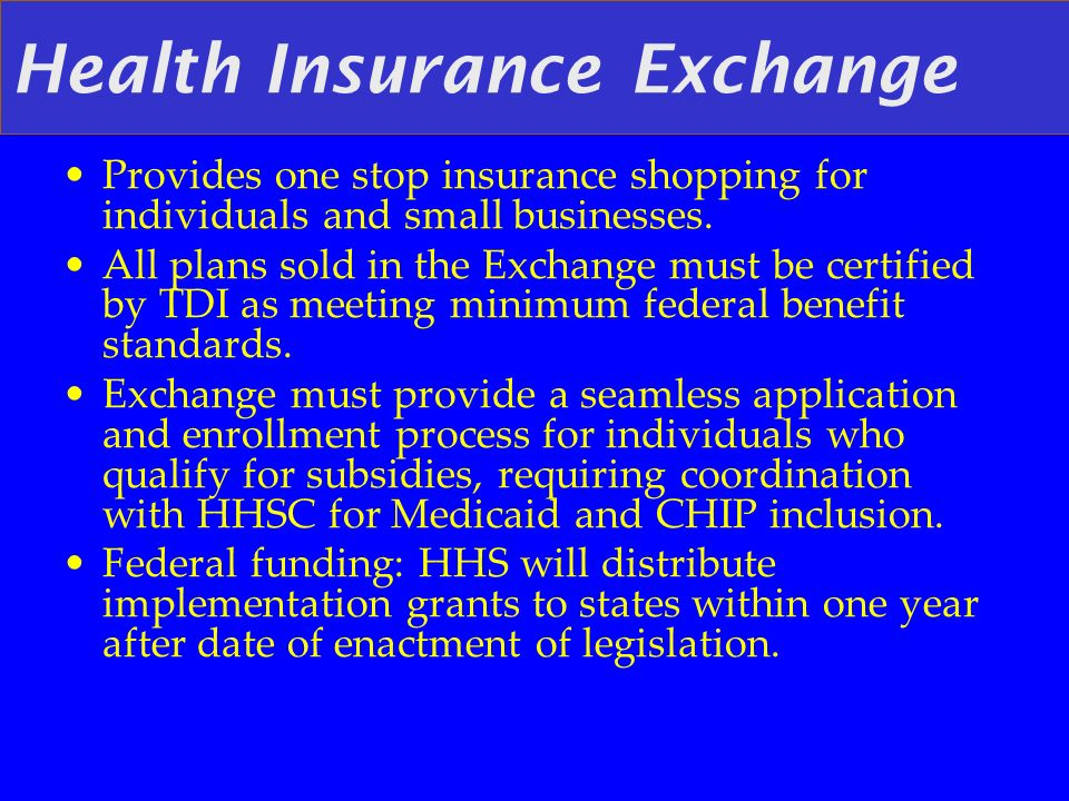 Health Insurance Exchange Provides one stop insurance shopping for individuals and small businesses. All plans sold in the Exchange must be certified