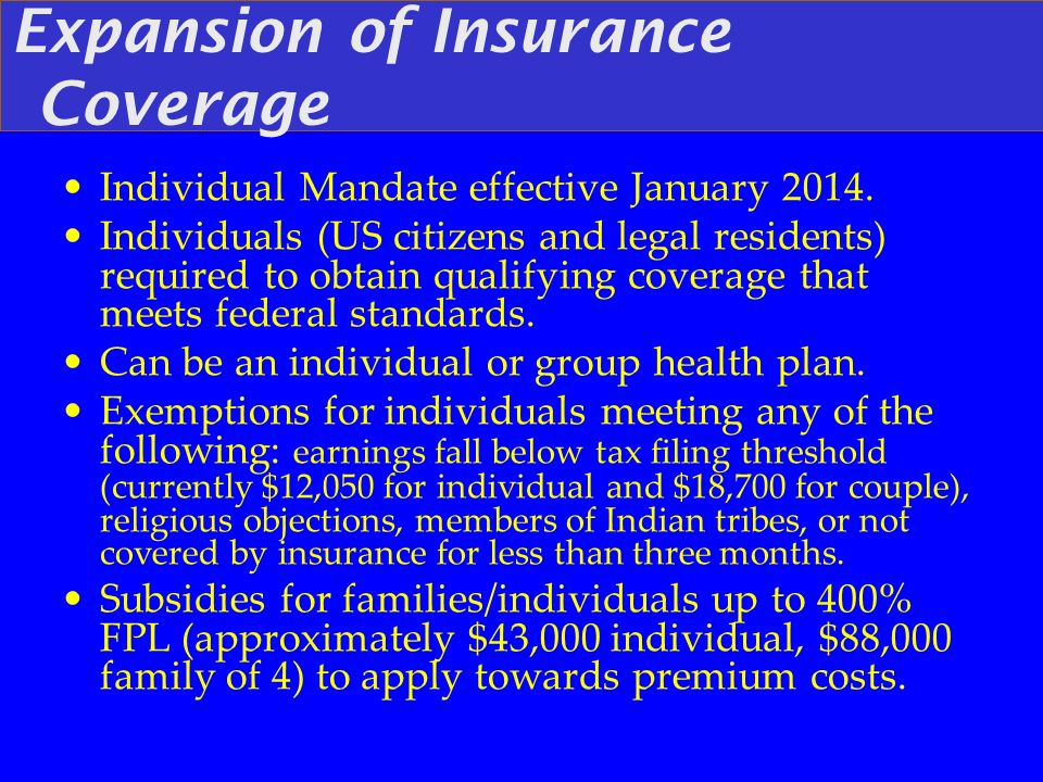 Expansion of Insurance Coverage Individual Mandate effective January 2014. Individuals (US citizens and legal residents) required to obtain qualifying