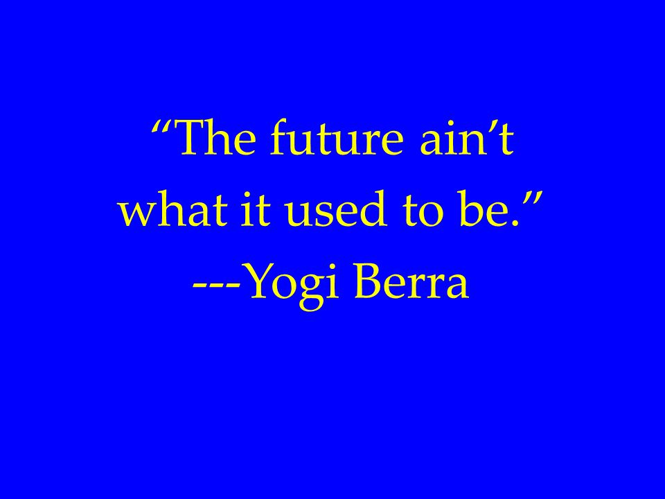 The future aint what it used to be. ---Yogi Berra