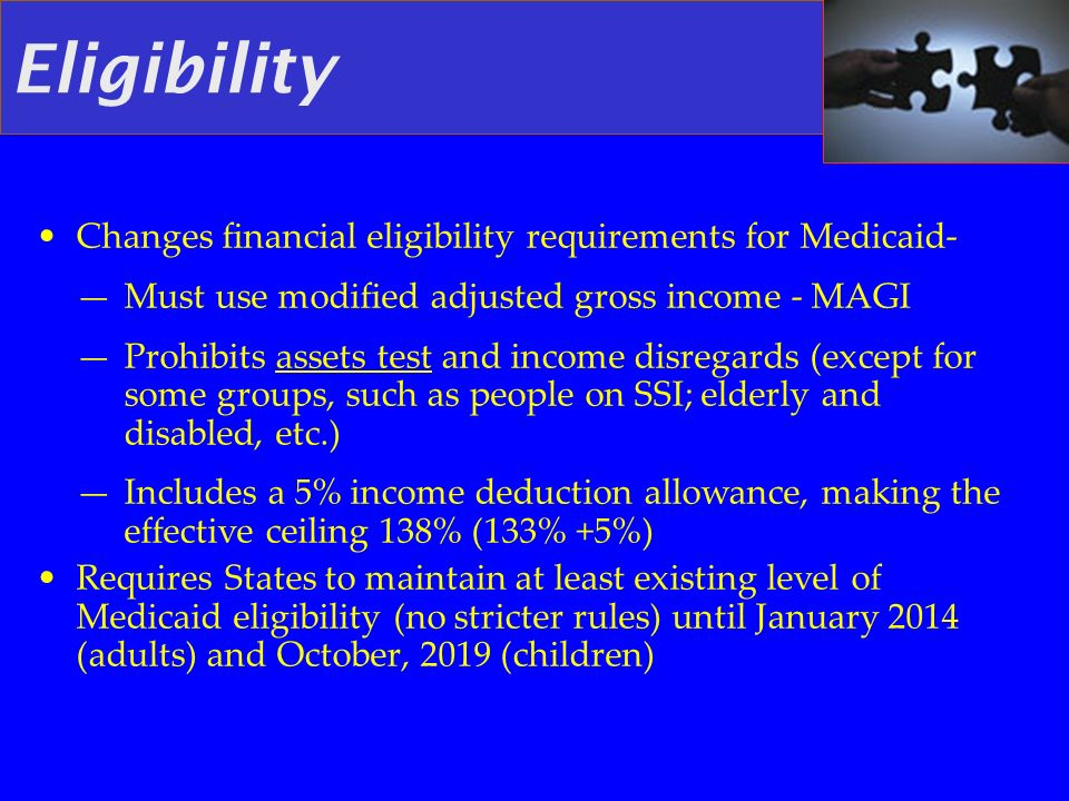 Eligibility Changes financial eligibility requirements for Medicaid- Must use modified adjusted gross income - MAGI Prohibits assets test and income d