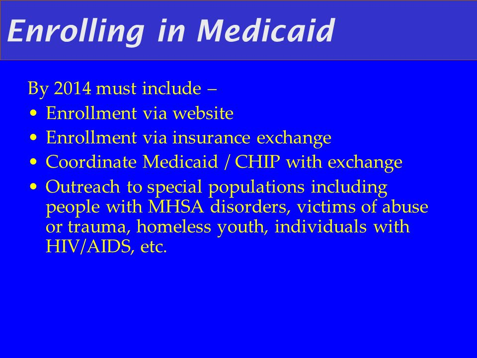 Enrolling in Medicaid By 2014 must include – Enrollment via website Enrollment via insurance exchange Coordinate Medicaid / CHIP with exchange Outreach to special populations including people with MHSA disorders, victims of abuse or trauma, homeless youth, individuals with HIV/AIDS, etc.