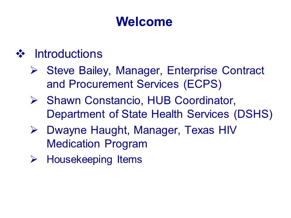 Welcome Introductions Steve Bailey, Manager, Enterprise Contract and Procurement Services (ECPS) Shawn Constancio, HUB Coordinator, Department of State Health Services (DSHS) Dwayne Haught, Manager, Texas HIV Medication Program Housekeeping Items